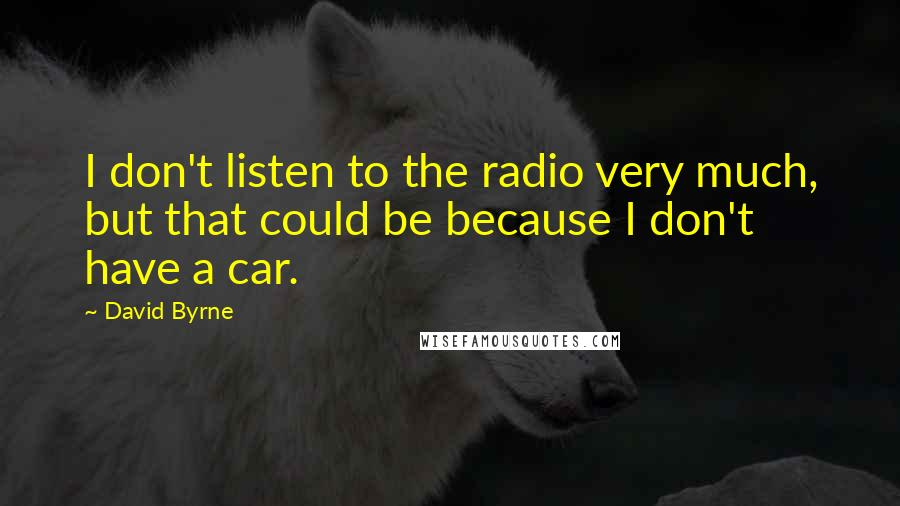 David Byrne quotes: I don't listen to the radio very much, but that could be because I don't have a car.