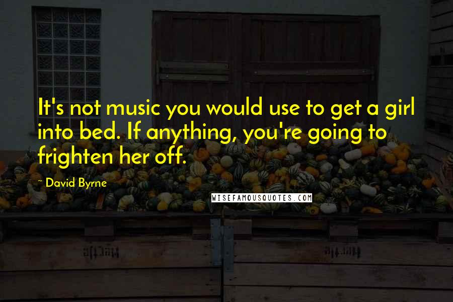 David Byrne quotes: It's not music you would use to get a girl into bed. If anything, you're going to frighten her off.