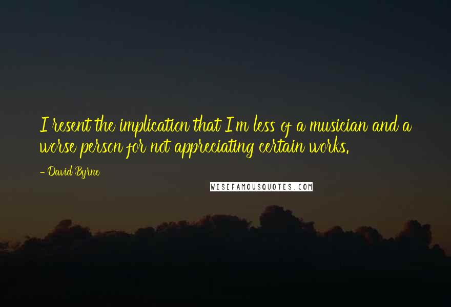 David Byrne quotes: I resent the implication that I'm less of a musician and a worse person for not appreciating certain works.