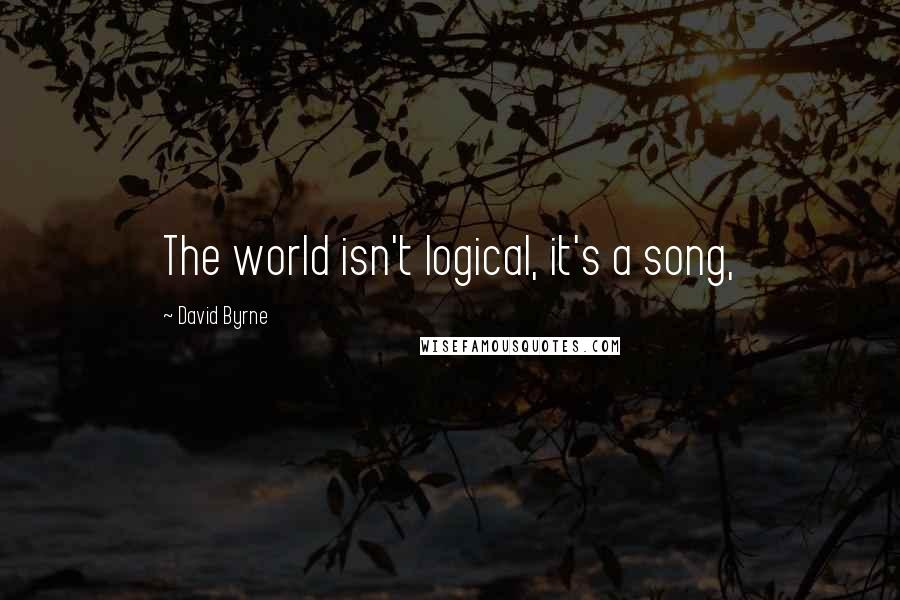 David Byrne quotes: The world isn't logical, it's a song,