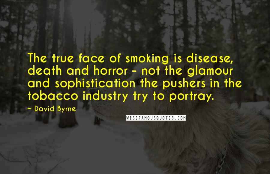 David Byrne quotes: The true face of smoking is disease, death and horror - not the glamour and sophistication the pushers in the tobacco industry try to portray.
