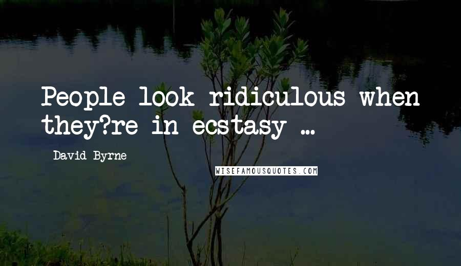 David Byrne quotes: People look ridiculous when they?re in ecstasy ...
