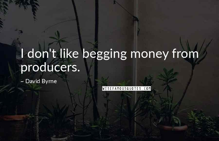 David Byrne quotes: I don't like begging money from producers.