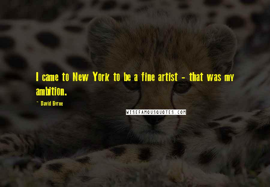 David Byrne quotes: I came to New York to be a fine artist - that was my ambition.