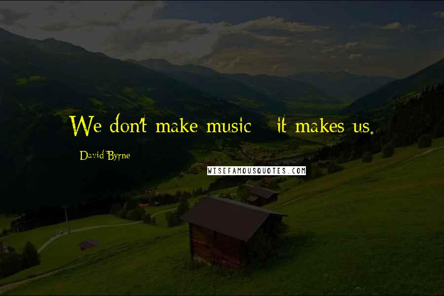 David Byrne quotes: We don't make music - it makes us.
