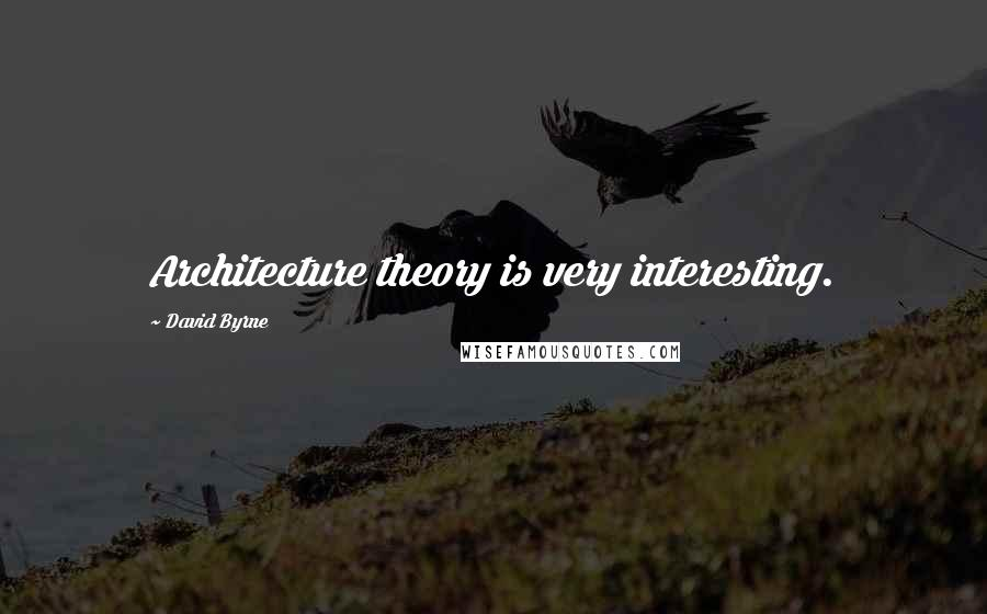 David Byrne quotes: Architecture theory is very interesting.