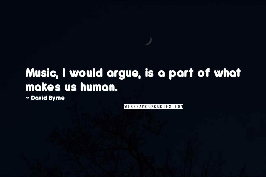 David Byrne quotes: Music, I would argue, is a part of what makes us human.