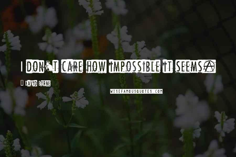 David Byrne quotes: I don't care how impossible it seems.