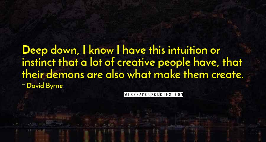 David Byrne quotes: Deep down, I know I have this intuition or instinct that a lot of creative people have, that their demons are also what make them create.