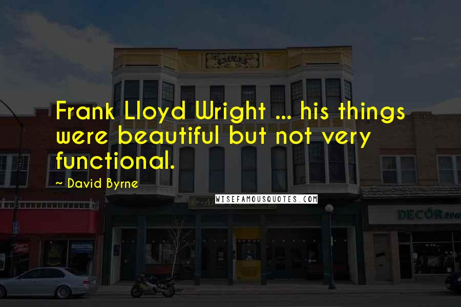 David Byrne quotes: Frank Lloyd Wright ... his things were beautiful but not very functional.