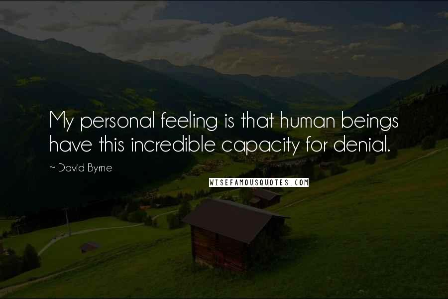 David Byrne quotes: My personal feeling is that human beings have this incredible capacity for denial.