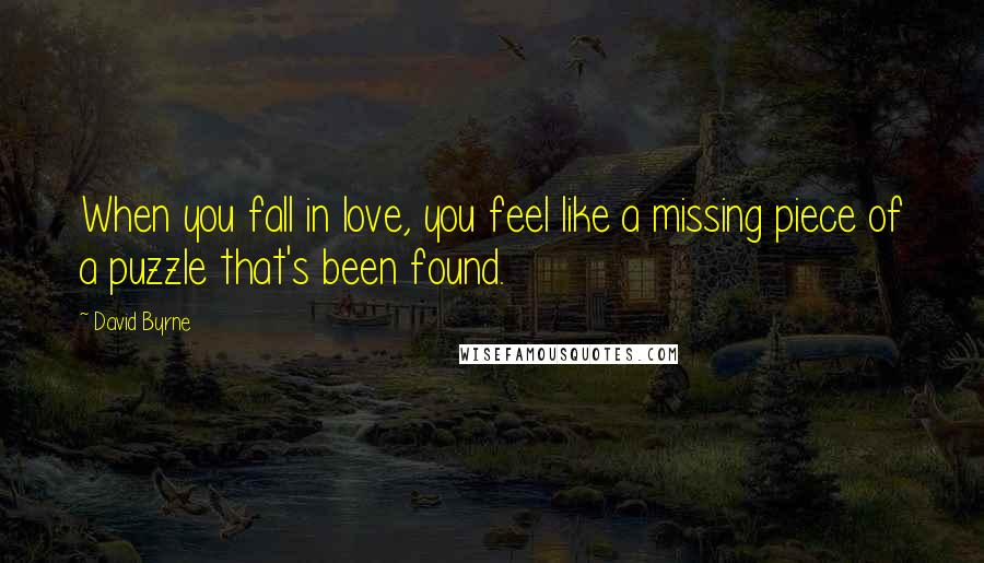 David Byrne quotes: When you fall in love, you feel like a missing piece of a puzzle that's been found.
