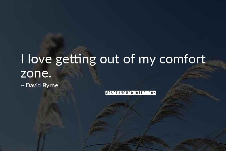 David Byrne quotes: I love getting out of my comfort zone.