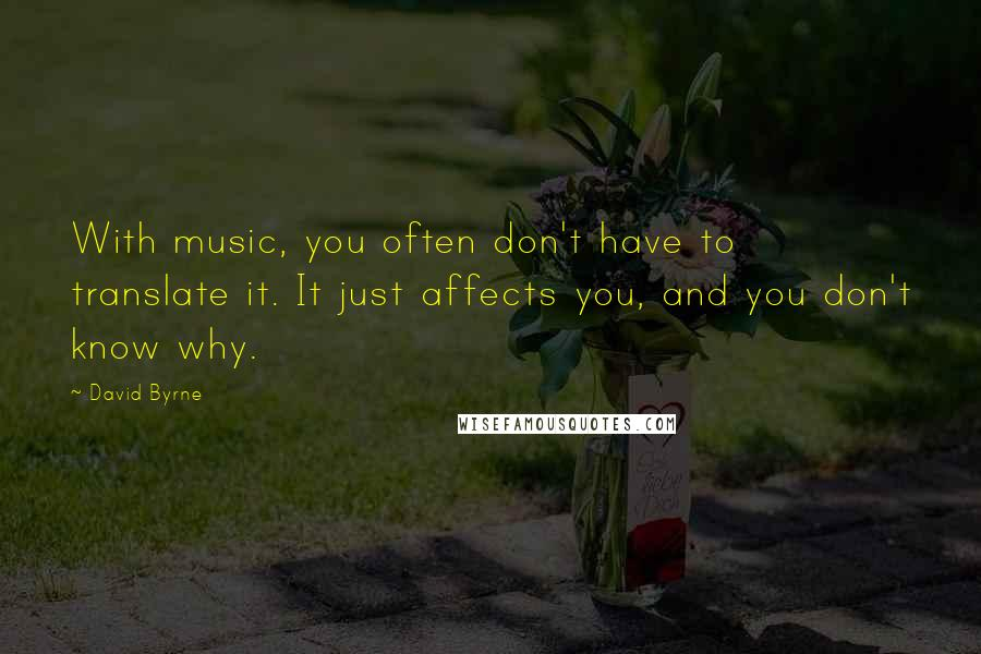 David Byrne quotes: With music, you often don't have to translate it. It just affects you, and you don't know why.