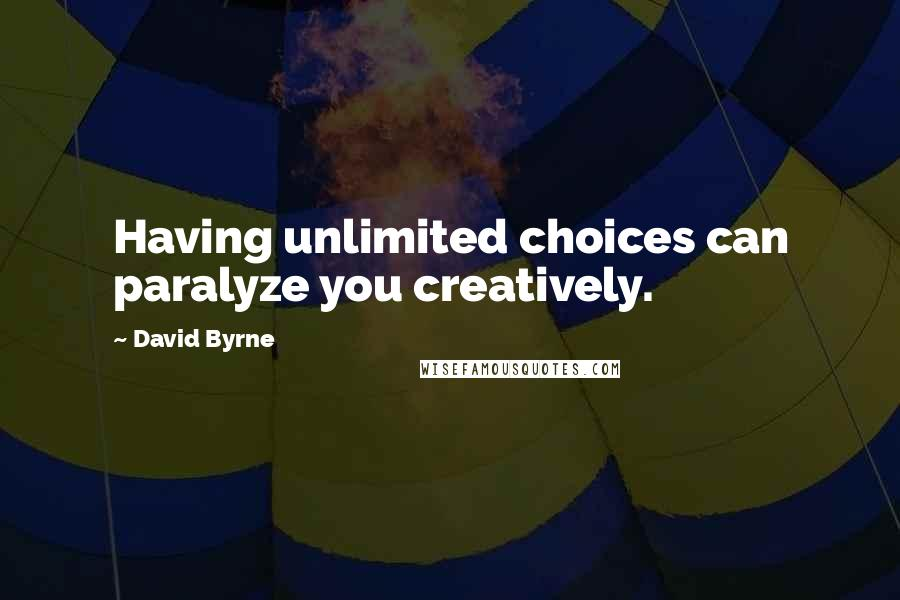 David Byrne quotes: Having unlimited choices can paralyze you creatively.