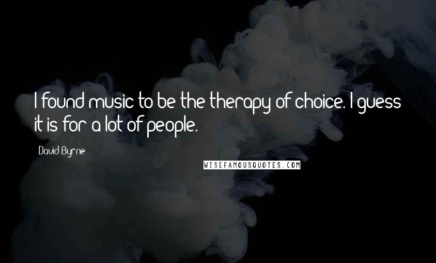 David Byrne quotes: I found music to be the therapy of choice. I guess it is for a lot of people.