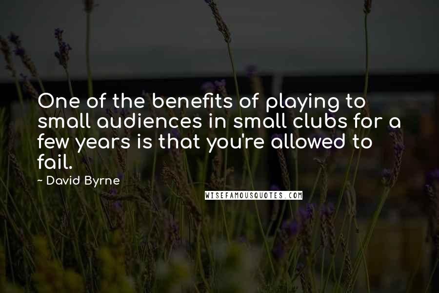 David Byrne quotes: One of the benefits of playing to small audiences in small clubs for a few years is that you're allowed to fail.
