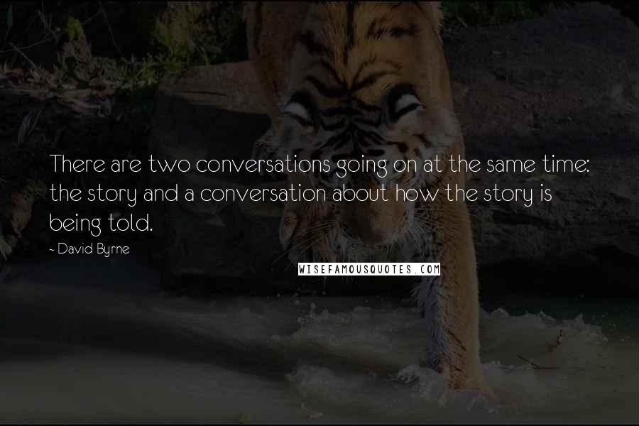 David Byrne quotes: There are two conversations going on at the same time: the story and a conversation about how the story is being told.