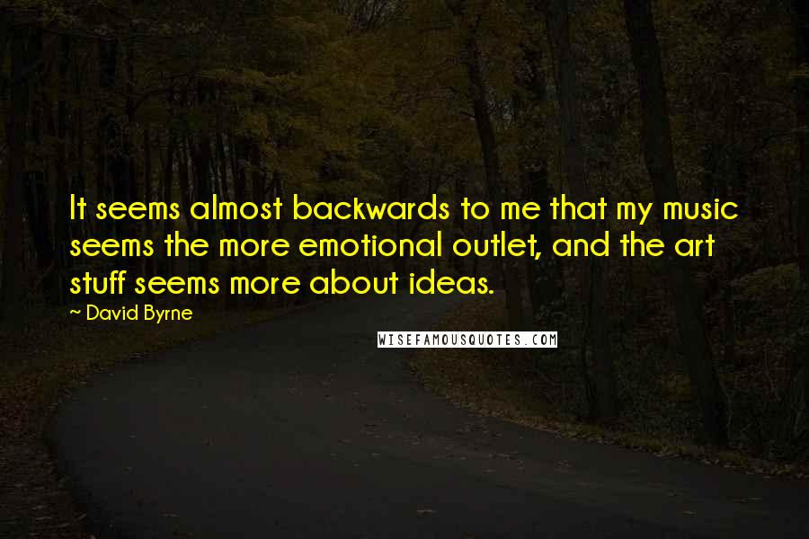 David Byrne quotes: It seems almost backwards to me that my music seems the more emotional outlet, and the art stuff seems more about ideas.