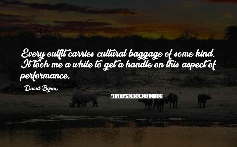 David Byrne quotes: Every outfit carries cultural baggage of some kind. It took me a while to get a handle on this aspect of performance.