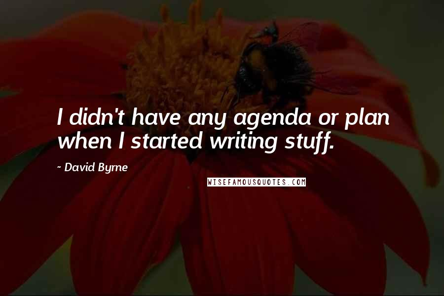 David Byrne quotes: I didn't have any agenda or plan when I started writing stuff.
