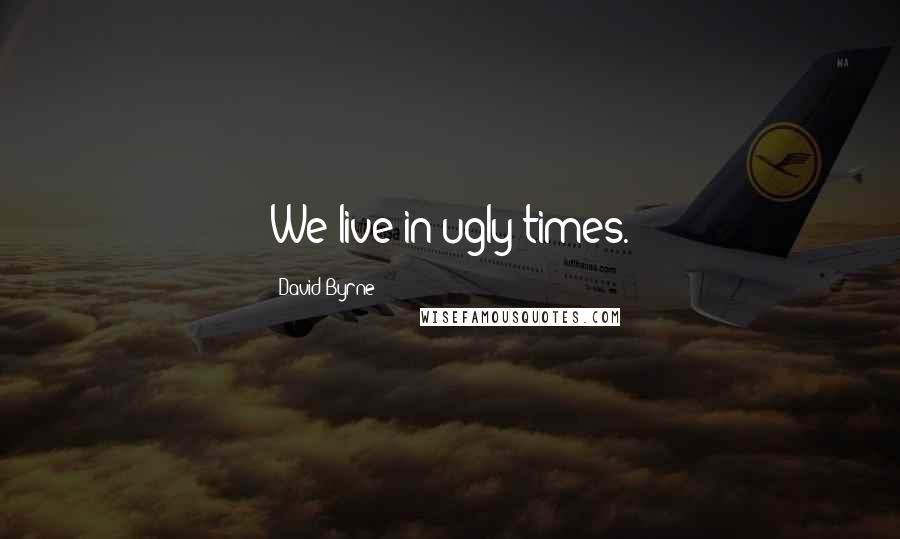 David Byrne quotes: We live in ugly times.