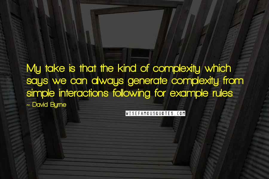 David Byrne quotes: My take is that the kind of complexity which says we can always generate complexity from simple interactions following for example rules.