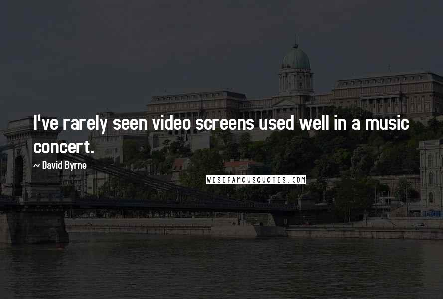 David Byrne quotes: I've rarely seen video screens used well in a music concert.