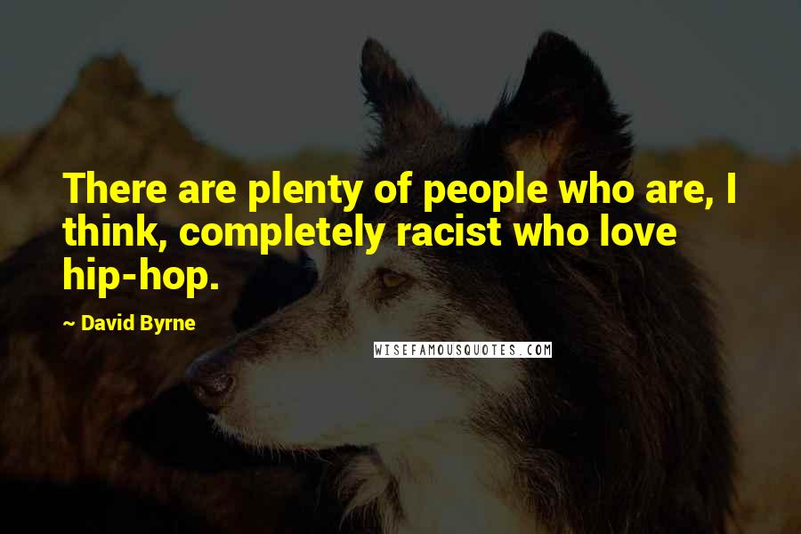 David Byrne quotes: There are plenty of people who are, I think, completely racist who love hip-hop.