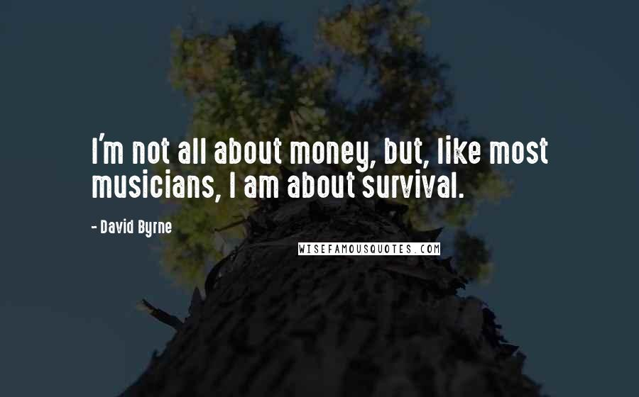 David Byrne quotes: I'm not all about money, but, like most musicians, I am about survival.