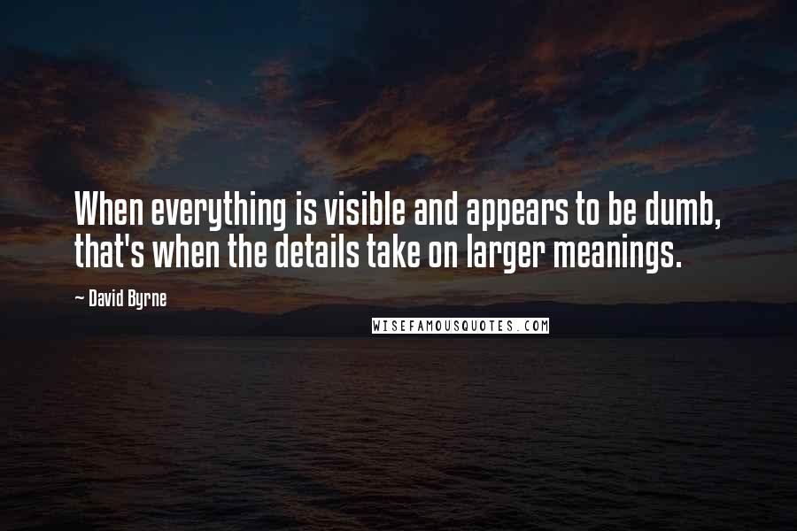 David Byrne quotes: When everything is visible and appears to be dumb, that's when the details take on larger meanings.