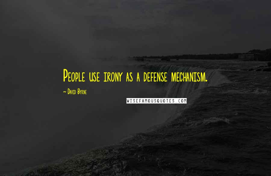 David Byrne quotes: People use irony as a defense mechanism.