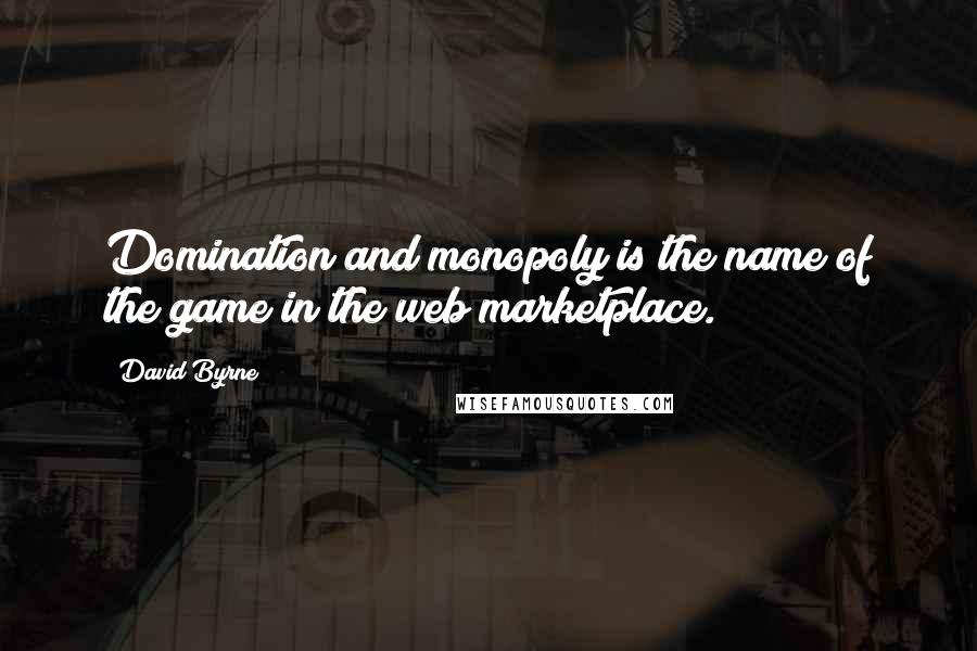 David Byrne quotes: Domination and monopoly is the name of the game in the web marketplace.