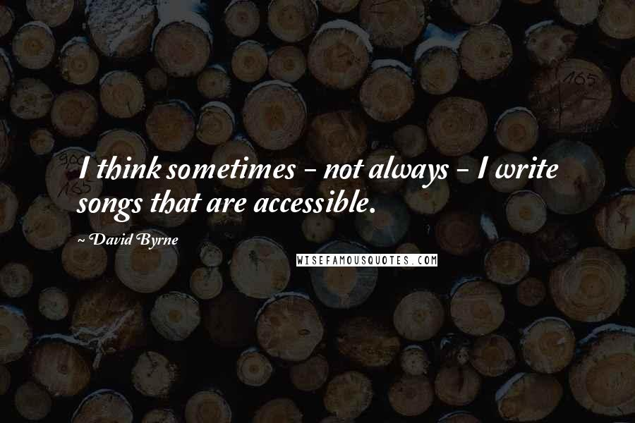 David Byrne quotes: I think sometimes - not always - I write songs that are accessible.