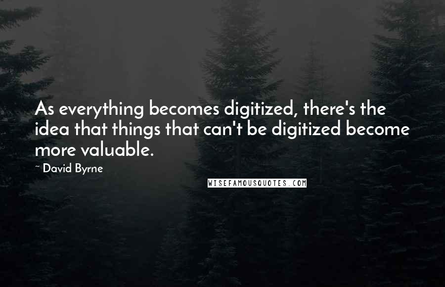 David Byrne quotes: As everything becomes digitized, there's the idea that things that can't be digitized become more valuable.