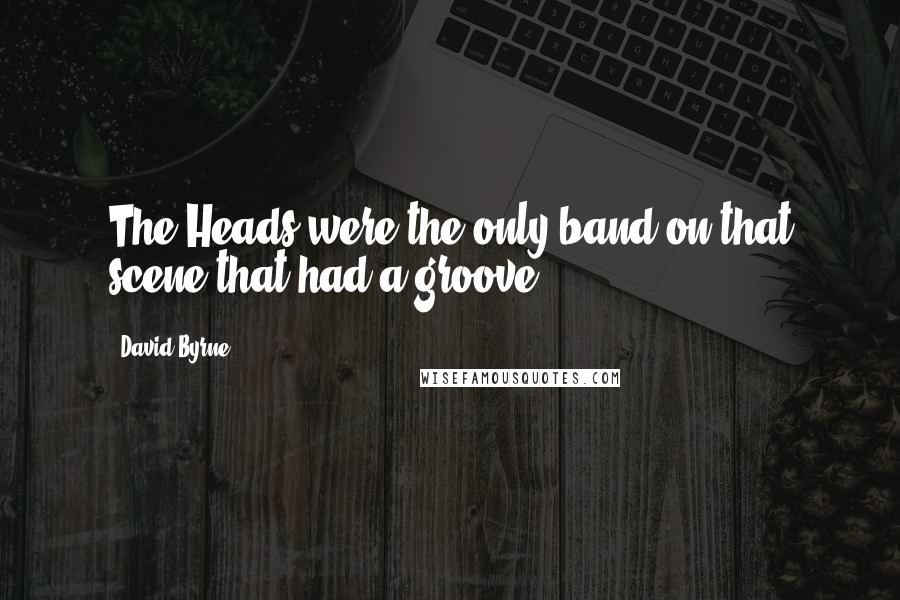 David Byrne quotes: The Heads were the only band on that scene that had a groove.