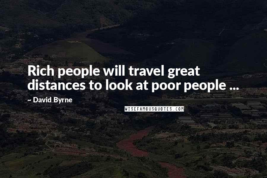 David Byrne quotes: Rich people will travel great distances to look at poor people ...