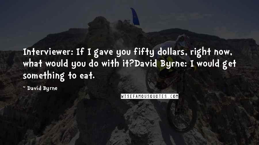David Byrne quotes: Interviewer: If I gave you fifty dollars, right now, what would you do with it?David Byrne: I would get something to eat.