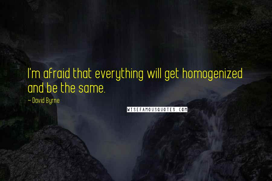 David Byrne quotes: I'm afraid that everything will get homogenized and be the same.