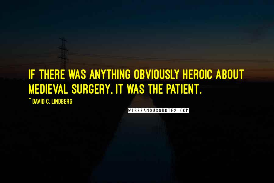 David C. Lindberg quotes: If there was anything obviously heroic about medieval surgery, it was the patient.