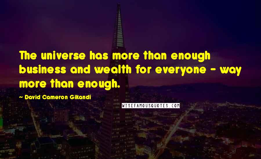 David Cameron Gikandi quotes: The universe has more than enough business and wealth for everyone - way more than enough.