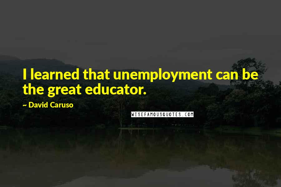 David Caruso quotes: I learned that unemployment can be the great educator.