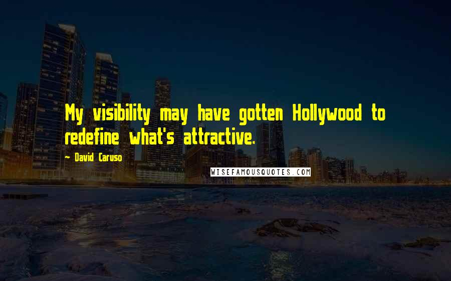 David Caruso quotes: My visibility may have gotten Hollywood to redefine what's attractive.
