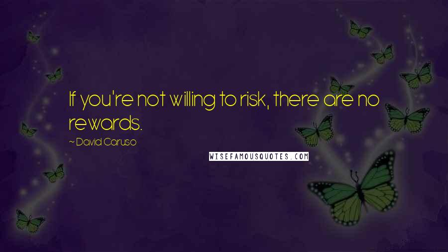 David Caruso quotes: If you're not willing to risk, there are no rewards.