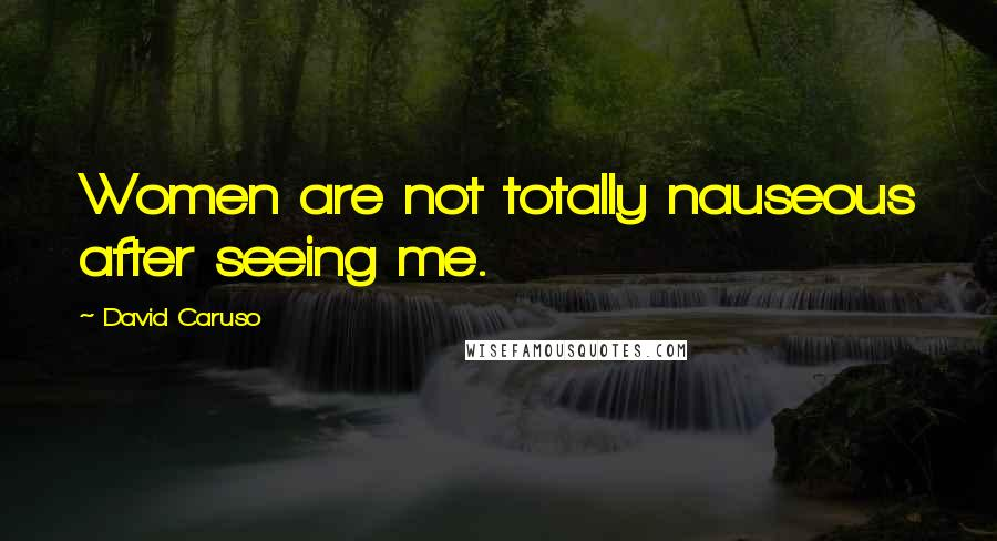 David Caruso quotes: Women are not totally nauseous after seeing me.