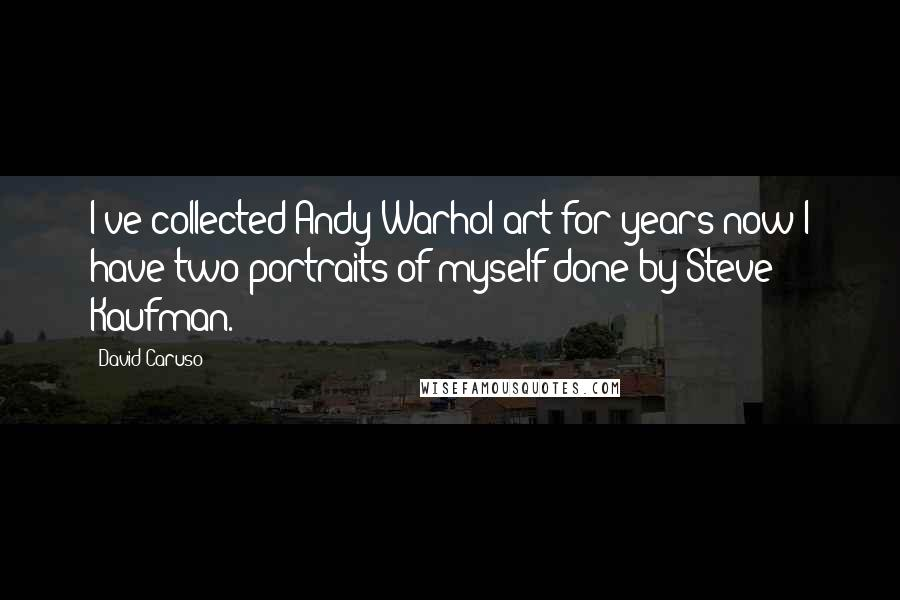 David Caruso quotes: I've collected Andy Warhol art for years now I have two portraits of myself done by Steve Kaufman.