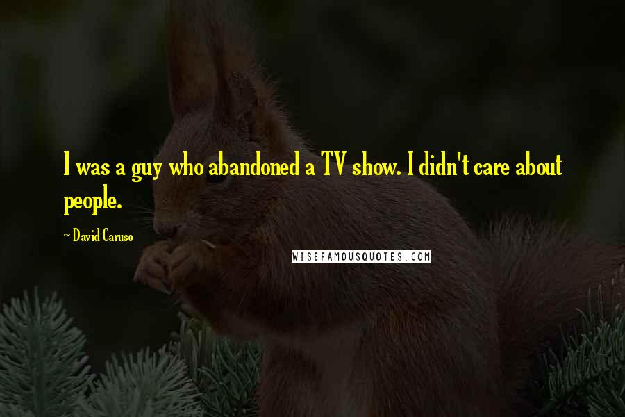 David Caruso quotes: I was a guy who abandoned a TV show. I didn't care about people.