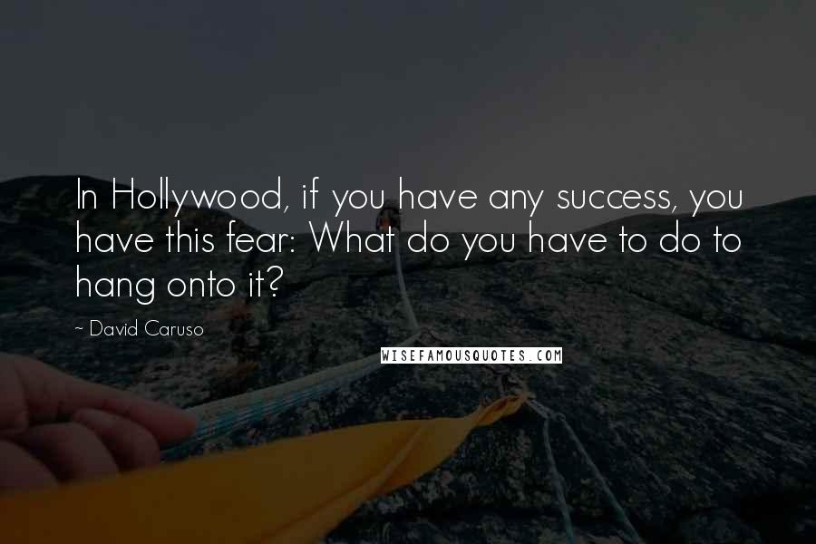 David Caruso quotes: In Hollywood, if you have any success, you have this fear: What do you have to do to hang onto it?