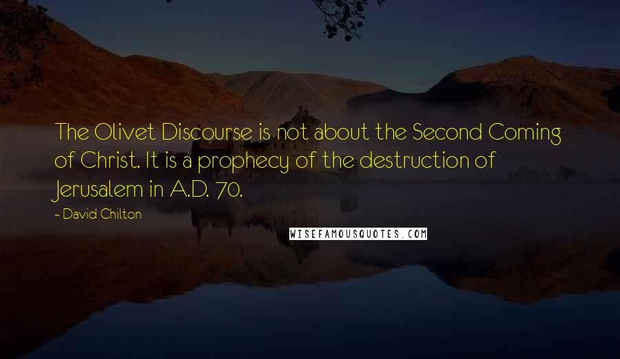 David Chilton quotes: The Olivet Discourse is not about the Second Coming of Christ. It is a prophecy of the destruction of Jerusalem in A.D. 70.