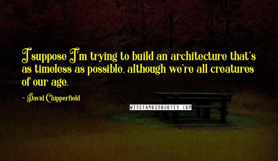 David Chipperfield quotes: I suppose I'm trying to build an architecture that's as timeless as possible, although we're all creatures of our age.